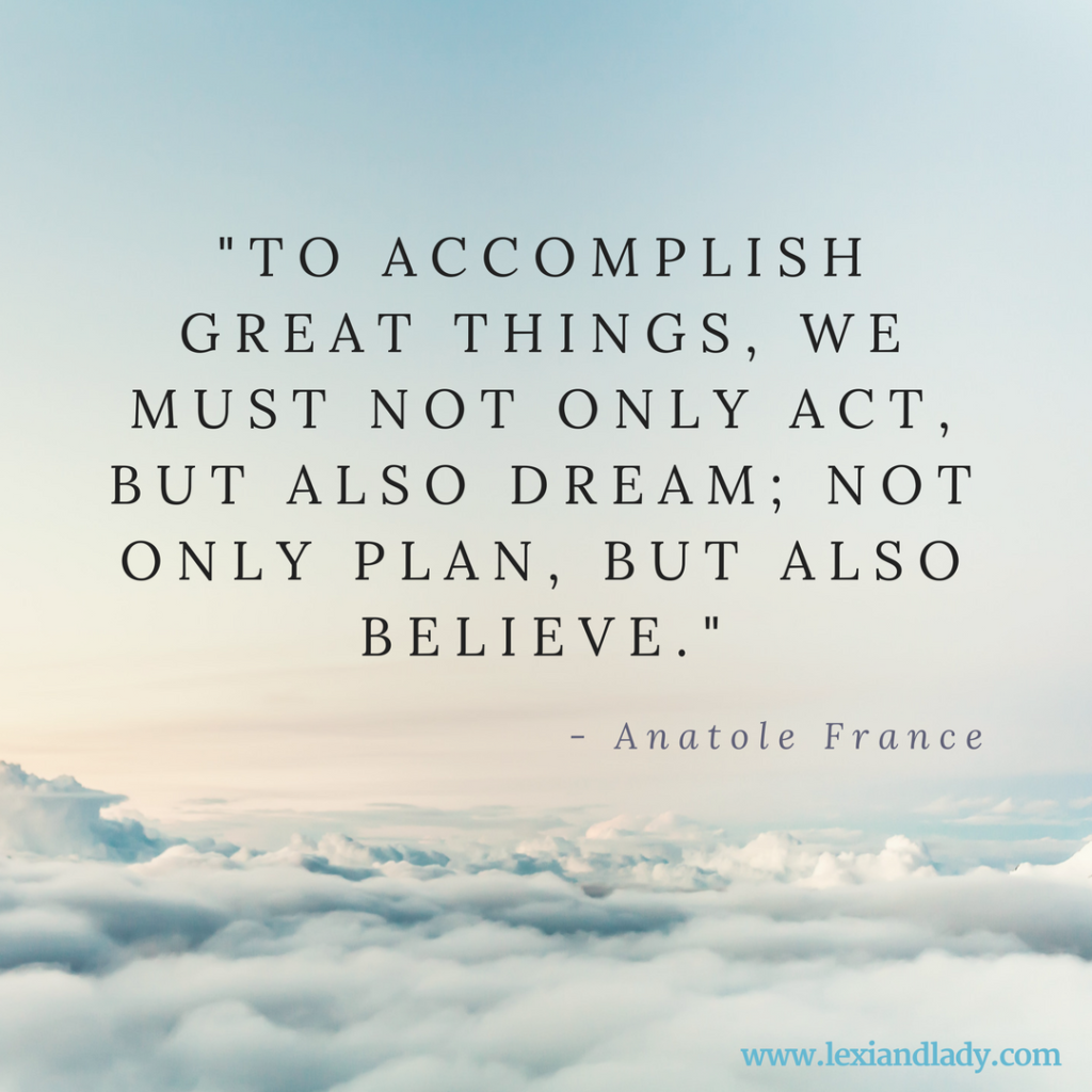 """To accomplish great things, we must not only act, but also dream; not only plan, but also believe."" -Anatole France"